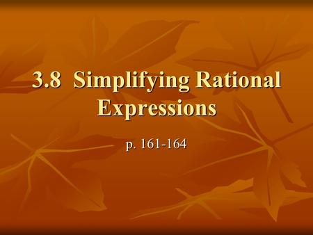 3.8 Simplifying Rational Expressions p. 161-164. Vocabulary Rational Expression: ratio of 2 polynomials Rational Expression: ratio of 2 polynomials Excluded.