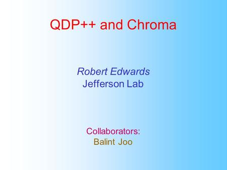 QDP++ and Chroma Robert Edwards Jefferson Lab Collaborators: Balint Joo.