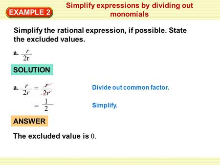 EXAMPLE 2 Simplify expressions by dividing out monomials Simplify the rational expression, if possible. State the excluded values. a. r 2r SOLUTION Divide.