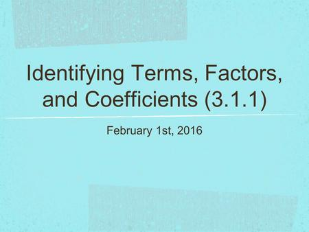 Identifying Terms, Factors, and Coefficients (3.1.1) February 1st, 2016.
