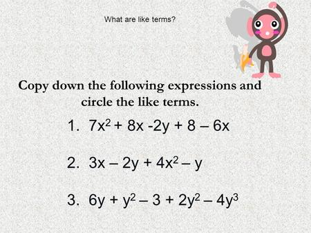 Copy down the following expressions and circle the like terms. 1. 7x 2 + 8x -2y + 8 – 6x 2. 3x – 2y + 4x 2 – y 3. 6y + y 2 – 3 + 2y 2 – 4y 3 What are like.