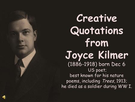 Creative Quotations from Joyce Kilmer (1886-1918) born Dec 6 US poet; best known for his nature poems, including Trees, 1913; he died as a soldier during.