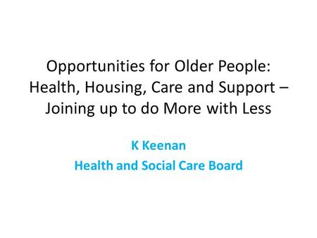 Opportunities for Older People: Health, Housing, Care and Support – Joining up to do More with Less K Keenan Health and Social Care Board.