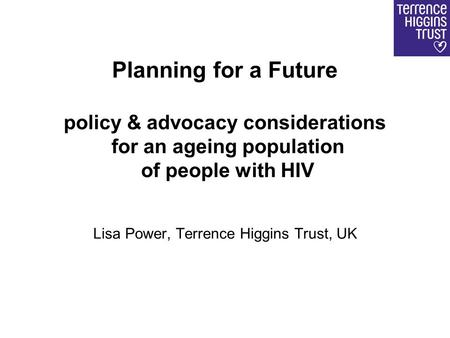 Planning for a Future policy & advocacy considerations for an ageing population of people with HIV Lisa Power, Terrence Higgins Trust, UK.
