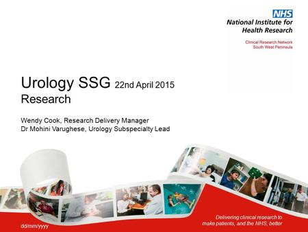 Delivering clinical research to make patients, and the NHS, better Urology SSG 22nd April 2015 Research Wendy Cook, Research Delivery Manager Dr Mohini.
