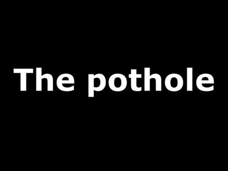 The pothole. Sure you have had some days when nothing turns out right. This happens to everyone, and if you don't think so, just check this out...
