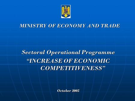 "Sectoral Operational Programme ""INCREASE OF ECONOMIC COMPETITIVENESS"" October 2005 MINISTRY OF ECONOMY AND TRADE."