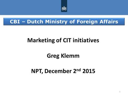 1 Marketing of CIT initiatives Greg Klemm NPT, December 2 nd 2015 CBI – Dutch Ministry of Foreign Affairs.