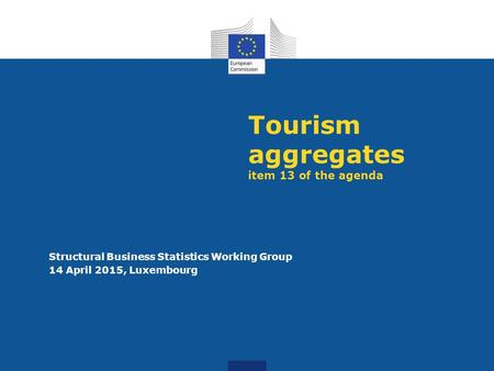 Tourism aggregates item 13 of the agenda Structural Business Statistics Working Group 14 April 2015, Luxembourg.