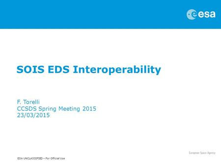 ESA UNCLASSIFIED – For Official Use SOIS EDS Interoperability F. Torelli CCSDS Spring Meeting 2015 23/03/2015.