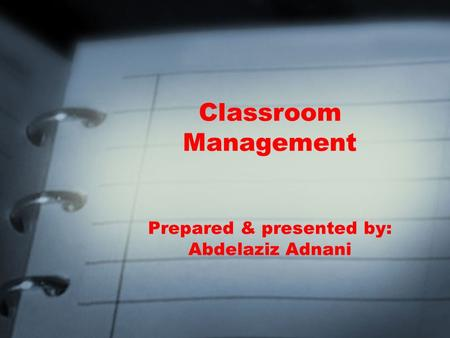 Classroom Management Prepared & presented by: Abdelaziz Adnani.
