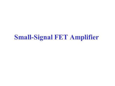 Small-Signal FET Amplifier. FET Small-Signal Model FET amplifiers are similar to BJT amplifiers in operation.The purpose of the amplifier is the same.