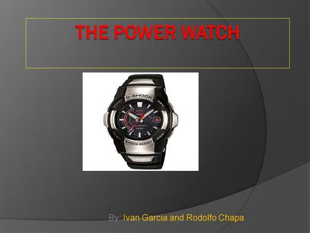 By: Ivan Garcia and Rodolfo Chapa. Innovative and Different  The Power Watch is an environmentally- friendly device that has the ability to be powered.