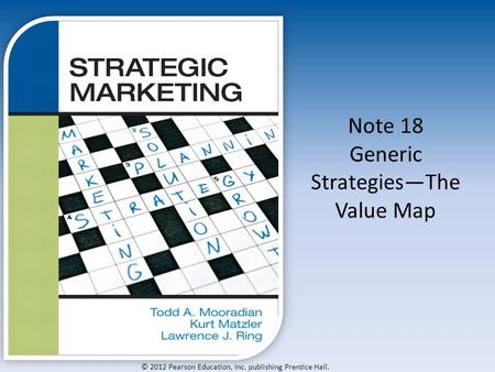 © 2012 Pearson Education, Inc. publishing Prentice Hall. Note 18 Generic Strategies—The Value Map.