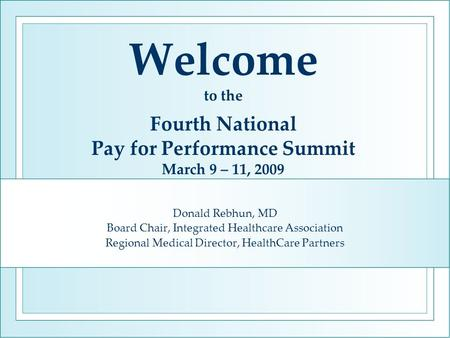 Welcome to the Fourth National Pay for Performance Summit March 9 – 11, 2009 Donald Rebhun, MD Board Chair, Integrated Healthcare Association Regional.