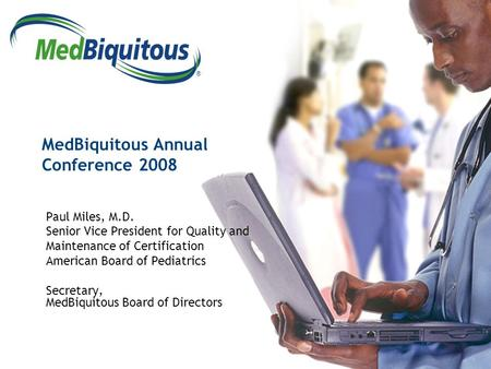 ® MedBiquitous Annual Conference 2008 Paul Miles, M.D. Senior Vice President for Quality and Maintenance of Certification American Board of Pediatrics.