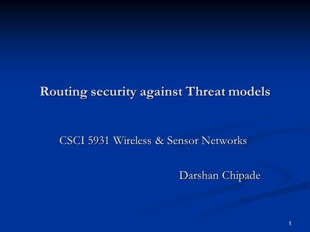 1 Routing security against Threat models CSCI 5931 Wireless & Sensor Networks CSCI 5931 Wireless & Sensor Networks Darshan Chipade.