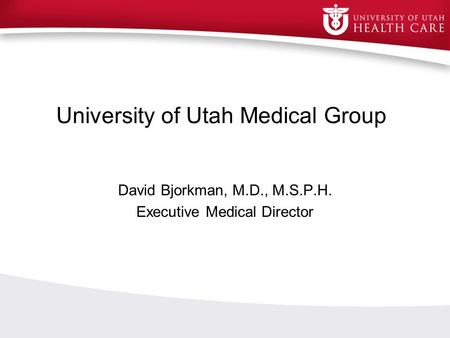 University of Utah Medical Group David Bjorkman, M.D., M.S.P.H. Executive Medical Director.