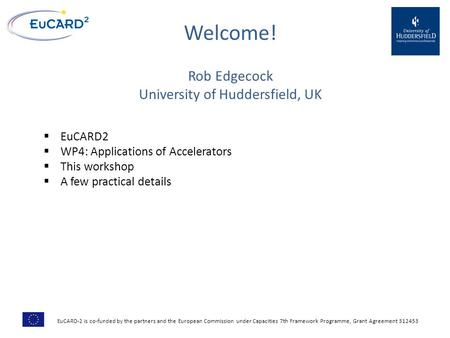 Welcome! Rob Edgecock University of Huddersfield, UK  EuCARD2  WP4: Applications of Accelerators  This workshop  A few practical details EuCARD-2 is.