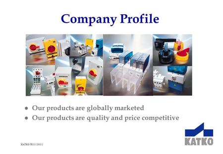 KATKO/JH/03/2000/1 Company Profile l Our products are globally marketed l Our products are quality and price competitive.