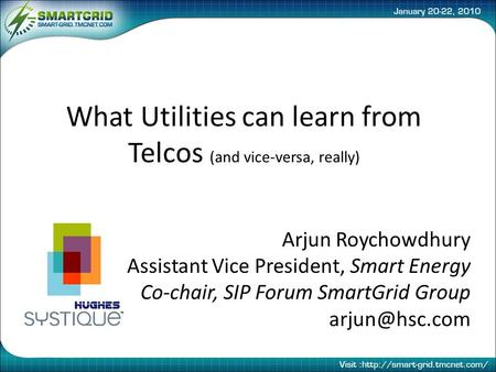 What Utilities can learn from Telcos (and vice-versa, really) Arjun Roychowdhury Assistant Vice President, Smart Energy Co-chair, SIP Forum SmartGrid Group.