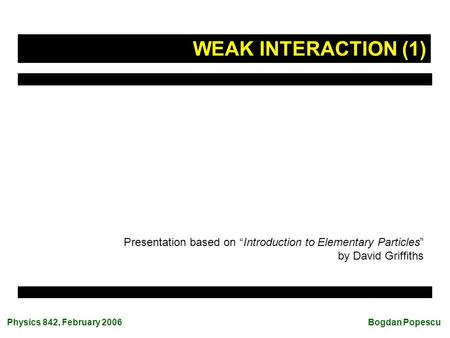 "Physics 842, February 2006 Bogdan Popescu Presentation based on ""Introduction to Elementary Particles"" by David Griffiths WEAK INTERACTION (1)"