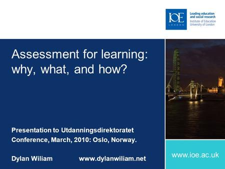 Www.ioe.ac.uk Assessment for learning: why, what, and how? Presentation to Utdanningsdirektoratet Conference, March, 2010: Oslo, Norway. Dylan Wiliamwww.dylanwiliam.net.