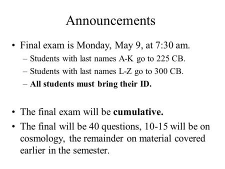 Announcements Final exam is Monday, May 9, at 7:30 am. –Students with last names A-K go to 225 CB. –Students with last names L-Z go to 300 CB. –All students.