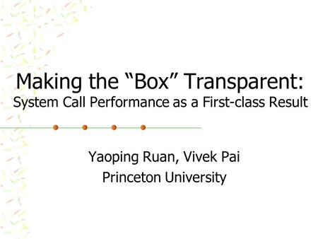 "Making the ""Box"" Transparent: System Call Performance as a First-class Result Yaoping Ruan, Vivek Pai Princeton University."