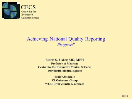Slide 1 Achieving National Quality Reporting Progress? Elliott S. Fisher, MD, MPH Professor of Medicine Center for the Evaluative Clinical Sciences Dartmouth.
