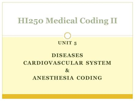 UNIT 5 DISEASES CARDIOVASCULAR SYSTEM & ANESTHESIA CODING HI250 Medical Coding II.