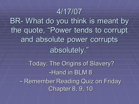 "4/17/07 BR- What do you think is meant by the quote, ""Power tends to corrupt and absolute power corrupts absolutely."" Today: The Origins of Slavery? Today:"