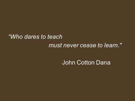 """Who dares to teach must never cease to learn. John Cotton Dana."
