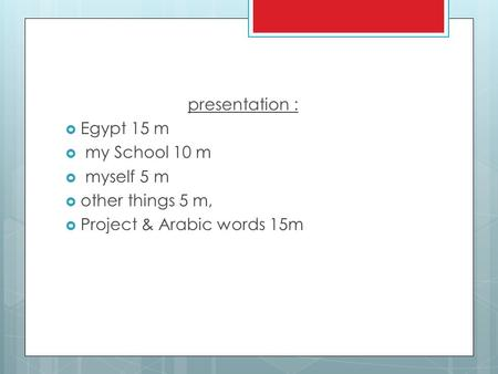 Presentation :  Egypt 15 m  my School 10 m  myself 5 m  other things 5 m,  Project & Arabic words 15m.