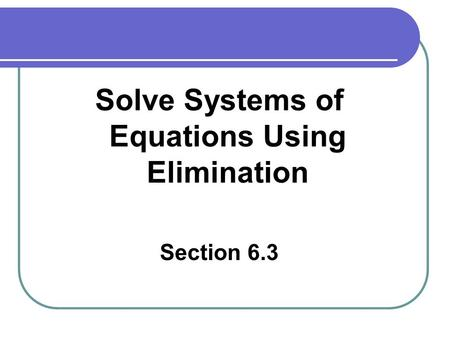 Solve Systems of Equations Using Elimination Section 6.3.