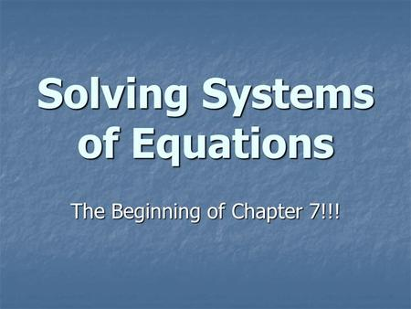 Solving Systems of Equations The Beginning of Chapter 7!!!