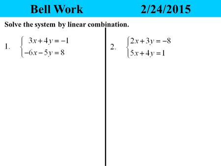 Bell Work2/24/2015 Solve the system by linear combination.