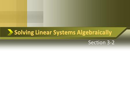 Solving Linear Systems Algebraically Section 3-2 Solving Linear Systems Algebraically.