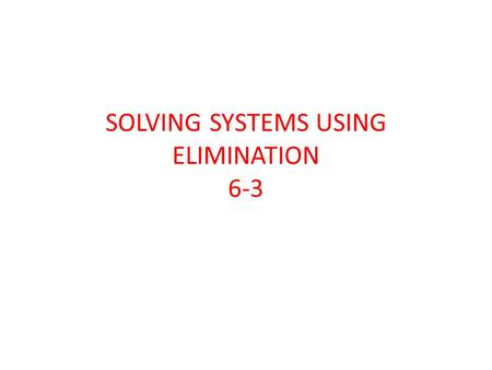 SOLVING SYSTEMS USING ELIMINATION 6-3. Solve the linear system using elimination. 5x – 6y = -32 3x + 6y = 48 (2, 7)