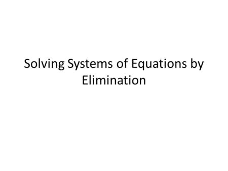 Solving Systems of Equations by Elimination. Standard and Objective A.REI.5 Prove that, given a system of two equations in two variables, replacing one.