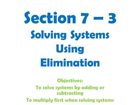 Section 7 – 3 Solving Systems Using Elimination Objectives: To solve systems by adding or subtracting To multiply first when solving systems.