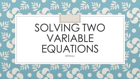 SOLVING TWO VARIABLE EQUATIONS Brittney. Methods ◦ Graphing ◦ Slope intercept y=mx+b ◦ Standard form Ax+By=C ◦ Substitution ◦ Solve for one variable then.