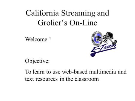 California Streaming and Grolier's On-Line Welcome ! Objective: To learn to use web-based multimedia and text resources in the classroom.
