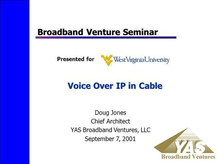 Voice Over IP in Cable Broadband Venture Seminar Doug Jones Chief Architect YAS Broadband Ventures, LLC September 7, 2001 Presented for.