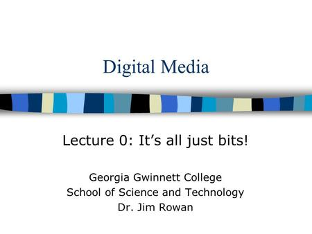 Digital Media Lecture 0: It's all just bits! Georgia Gwinnett College School of Science and Technology Dr. Jim Rowan.