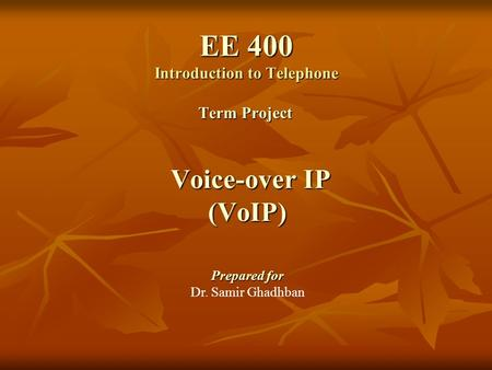 EE 400 Introduction to Telephone EE 400 Introduction to Telephone Term Project Voice-over IP (VoIP) Prepared for Dr. Samir Ghadhban.