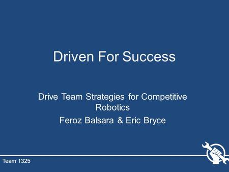 Driven For Success Drive Team Strategies for Competitive Robotics Feroz Balsara & Eric Bryce Team 1325.