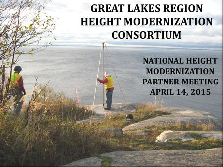 GREAT LAKES REGION HEIGHT MODERNIZATION CONSORTIUM NATIONAL HEIGHT MODERNIZATION PARTNER MEETING APRIL 14, 2015.