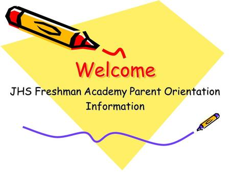 WelcomeWelcome JHS Freshman Academy Parent Orientation Information.