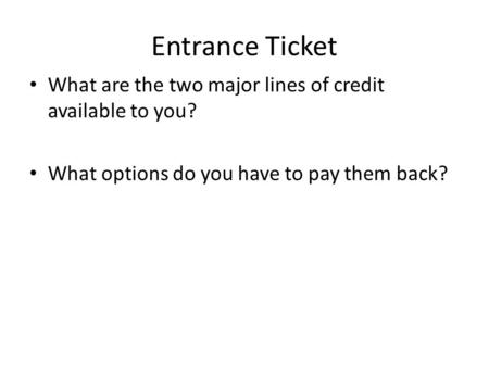 Entrance Ticket What are the two major lines of credit available to you? What options do you have to pay them back?